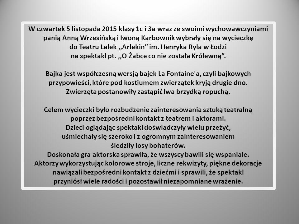 W czwartek 5 listopada 2015 klasy 1c i 3a wraz ze swoimi wychowawczyniami panią Anną Wrzesińską i Iwoną Karbownik wybrały się na wycieczkę do Teatru Lalek,,Arlekin im.