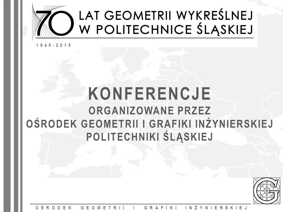 KONFERENCJE ORGANIZOWANE PRZEZ OŚRODEK GEOMETRII I GRAFIKI INŻYNIERSKIEJ POLITECHNIKI ŚLĄSKIEJ OŚRODEK GEOMETRII I GRAFIKI INŻYNIERSKIEJ 1945-2015