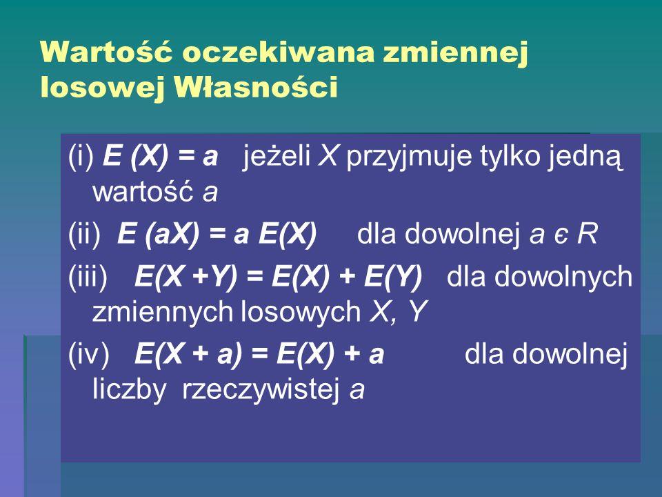 Wartość oczekiwana zmiennej losowej Własności (i) E (X) = a jeżeli X przyjmuje tylko jedną wartość a (ii) E (aX) = a E(X) dla dowolnej a є R (iii)E(X +Y) = E(X) + E(Y) dla dowolnych zmiennych losowych X, Y (iv)E(X + a) = E(X) + adla dowolnej liczby rzeczywistej a