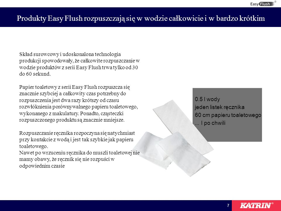 8 Produkty Easy Flush rozpuszczają się w wodzie całkowicie i w bardzo krótkim RęcznikPapier toaletowy Szybko-rozpuszczający się ręcznik 30 sekund 60 sekund 90 sekund Papier makulaturowy Papier z makulatury wysokiej jakości Szybko-rozpuszczający się papier Standardowy ręcznik