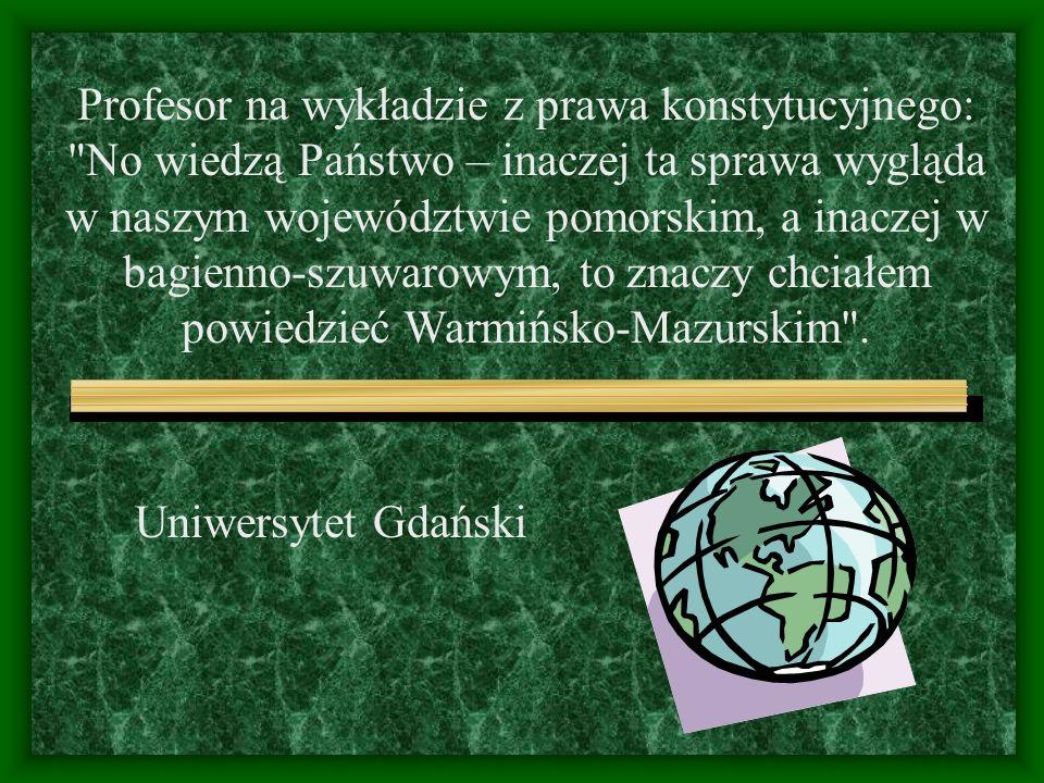 Uniwersytet Gdański Profesor na wykładzie z prawa konstytucyjnego: No wiedzą Państwo – inaczej ta sprawa wygląda w naszym województwie pomorskim, a inaczej w bagienno-szuwarowym, to znaczy chciałem powiedzieć Warmińsko-Mazurskim .