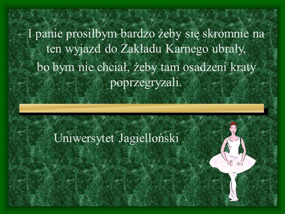 Uniwersytet Jagielloński I panie prosiłbym bardzo żeby się skromnie na ten wyjazd do Zakładu Karnego ubrały, bo bym nie chciał, żeby tam osadzeni kraty poprzegryzali.
