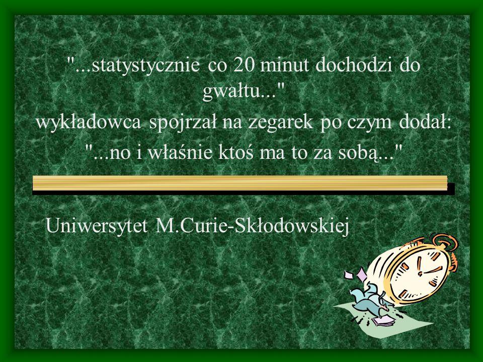 Uniwersytet M.Curie-Skłodowskiej ...statystycznie co 20 minut dochodzi do gwałtu... wykładowca spojrzał na zegarek po czym dodał: ...no i właśnie ktoś ma to za sobą...
