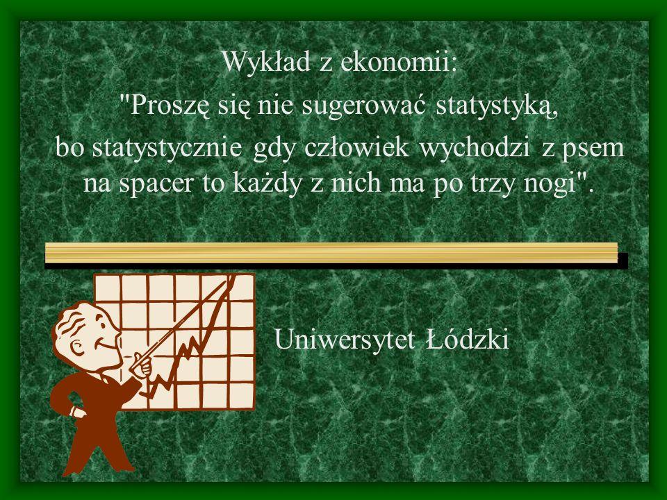 Uniwersytet Łódzki Wykład z ekonomii: Proszę się nie sugerować statystyką, bo statystycznie gdy człowiek wychodzi z psem na spacer to każdy z nich ma po trzy nogi .