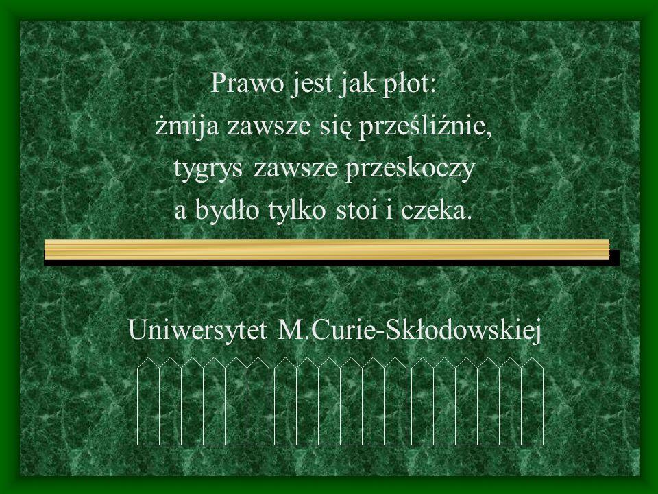 Uniwersytet M.Curie-Skłodowskiej Prawo jest jak płot: żmija zawsze się prześliźnie, tygrys zawsze przeskoczy a bydło tylko stoi i czeka.