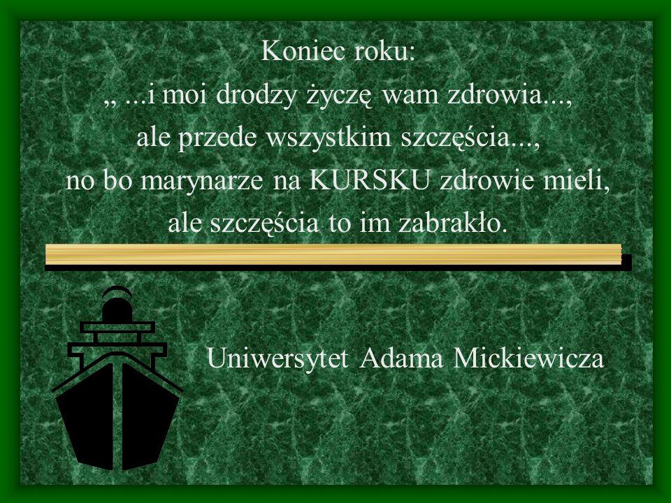 """Uniwersytet Adama Mickiewicza Koniec roku: """"...i moi drodzy życzę wam zdrowia..., ale przede wszystkim szczęścia..., no bo marynarze na KURSKU zdrowie mieli, ale szczęścia to im zabrakło."""