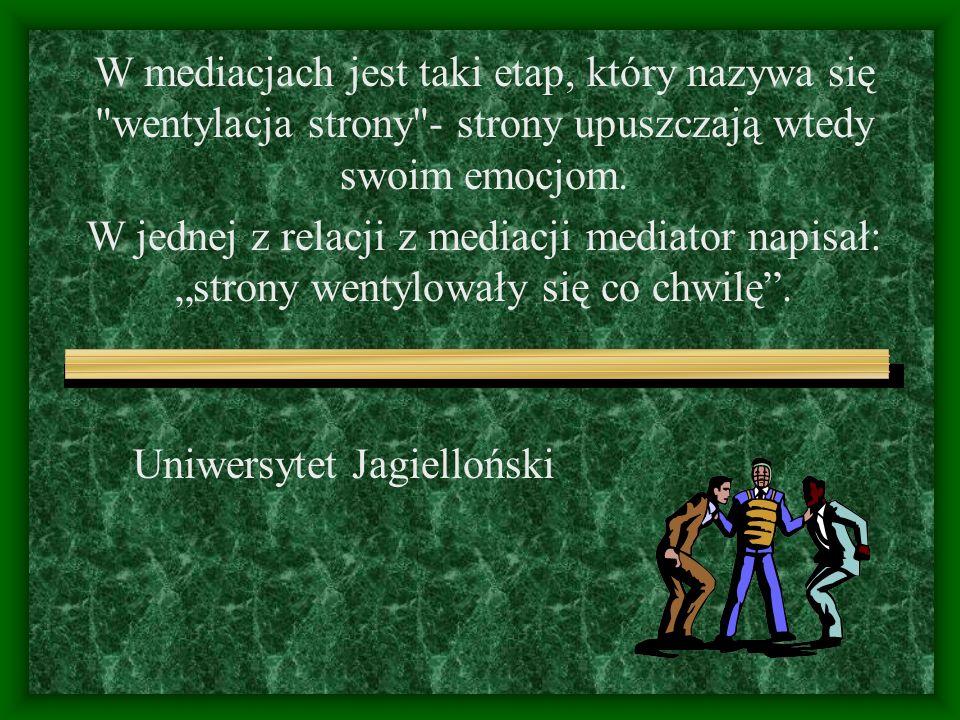 Uniwersytet Jagielloński W mediacjach jest taki etap, który nazywa się wentylacja strony - strony upuszczają wtedy swoim emocjom.