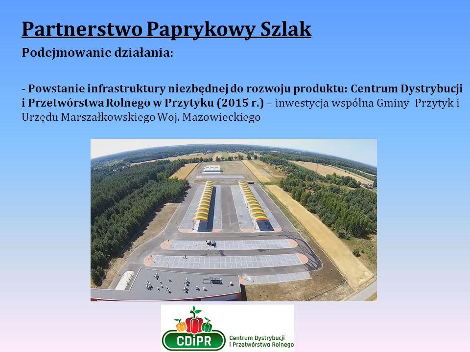 Partnerstwo Paprykowy Szlak Podejmowanie działania: - Powstanie infrastruktury niezbędnej do rozwoju produktu: Centrum Dystrybucji i Przetwórstwa Roln