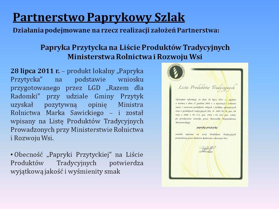 Partnerstwo Paprykowy Szlak Działania podejmowane na rzecz realizacji założeń Partnerstwa: Papryka Przytycka na Liście Produktów Tradycyjnych Ministerstwa Rolnictwa i Rozwoju Wsi 28 lipca 2011 r.