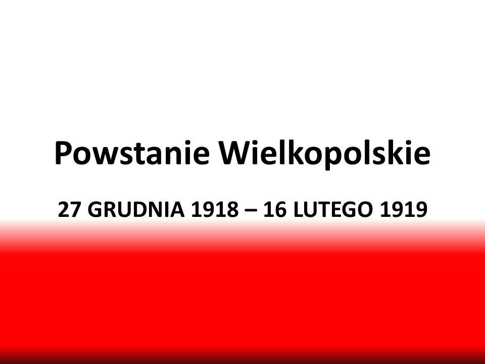 Powstanie Wielkopolskie 27 GRUDNIA 1918 – 16 LUTEGO 1919