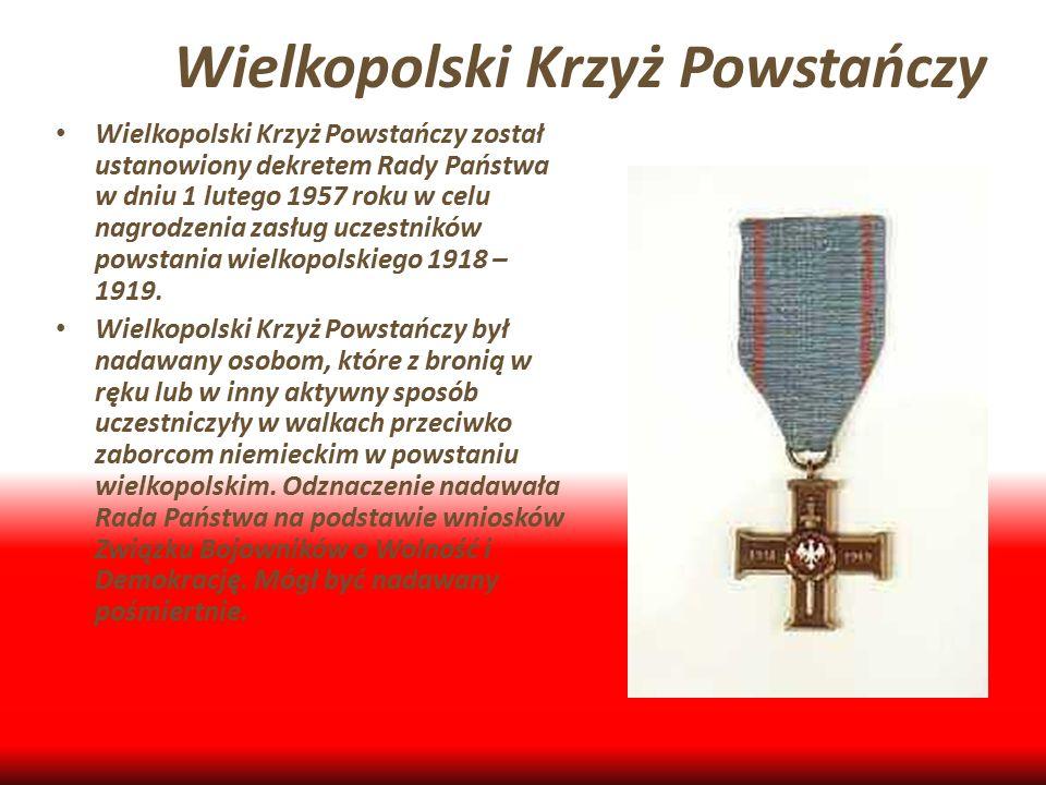 Wielkopolski Krzyż Powstańczy Wielkopolski Krzyż Powstańczy został ustanowiony dekretem Rady Państwa w dniu 1 lutego 1957 roku w celu nagrodzenia zasł