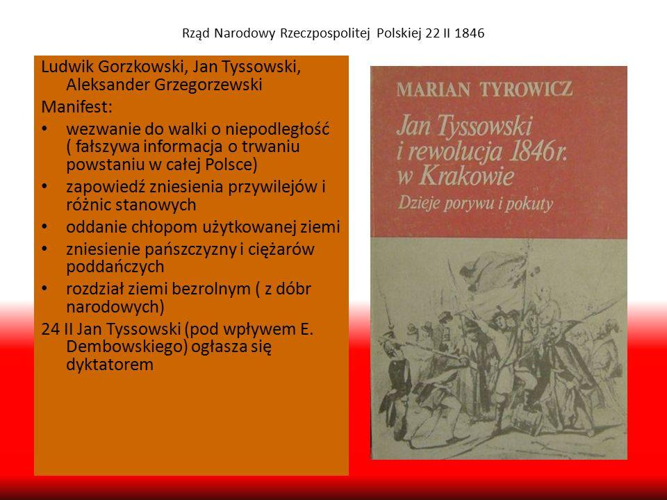 Rząd Narodowy Rzeczpospolitej Polskiej 22 II 1846 Ludwik Gorzkowski, Jan Tyssowski, Aleksander Grzegorzewski Manifest: wezwanie do walki o niepodległo