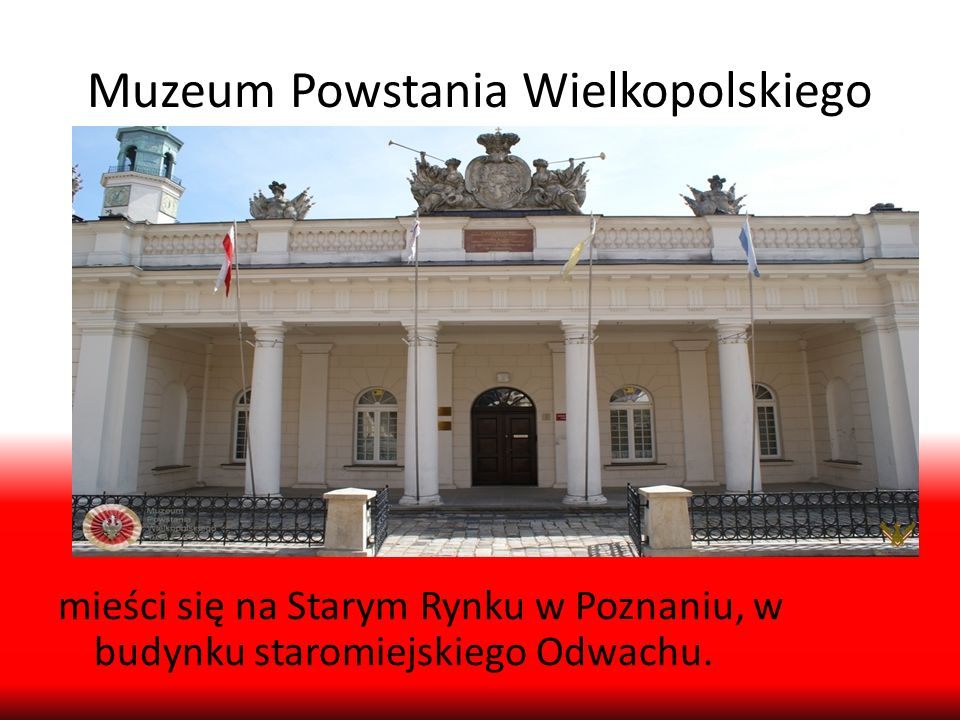 Muzeum Powstania Wielkopolskiego mieści się na Starym Rynku w Poznaniu, w budynku staromiejskiego Odwachu.