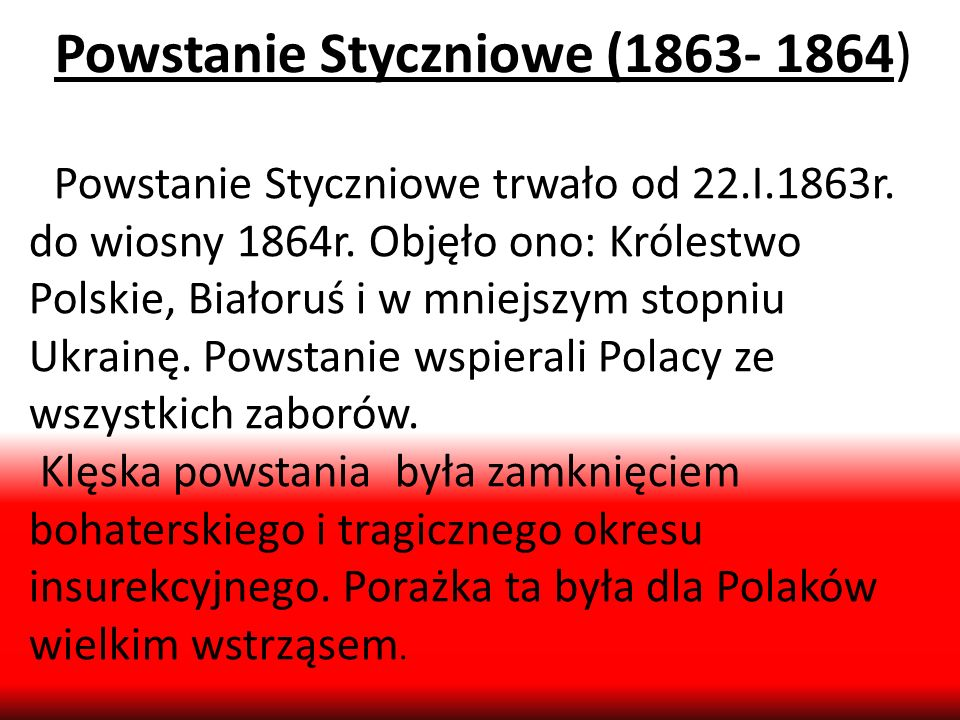 Powstanie Styczniowe (1863- 1864) Powstanie Styczniowe trwało od 22.I.1863r. do wiosny 1864r. Objęło ono: Królestwo Polskie, Białoruś i w mniejszym st