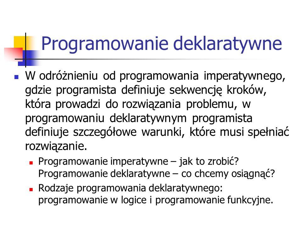 Programowanie deklaratywne W odróżnieniu od programowania imperatywnego, gdzie programista definiuje sekwencję kroków, która prowadzi do rozwiązania problemu, w programowaniu deklaratywnym programista definiuje szczegółowe warunki, które musi spełniać rozwiązanie.