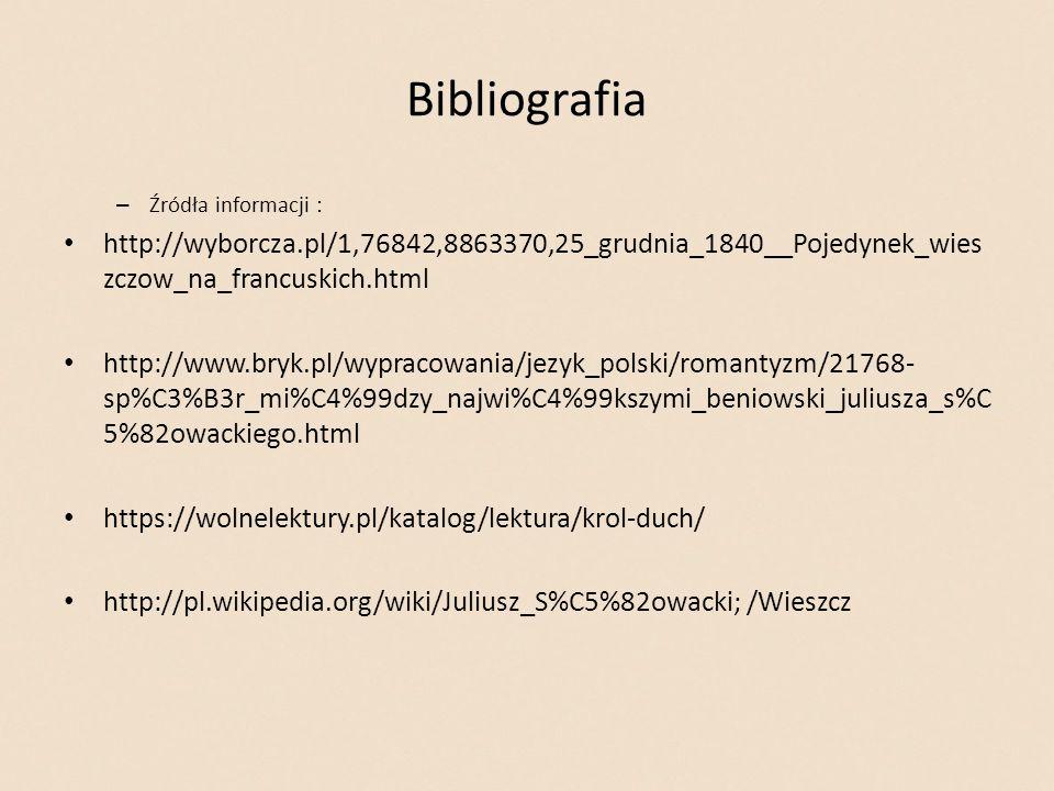 Bibliografia – Źródła informacji : http://wyborcza.pl/1,76842,8863370,25_grudnia_1840__Pojedynek_wies zczow_na_francuskich.html http://www.bryk.pl/wypracowania/jezyk_polski/romantyzm/21768- sp%C3%B3r_mi%C4%99dzy_najwi%C4%99kszymi_beniowski_juliusza_s%C 5%82owackiego.html https://wolnelektury.pl/katalog/lektura/krol-duch/ http://pl.wikipedia.org/wiki/Juliusz_S%C5%82owacki; /Wieszcz