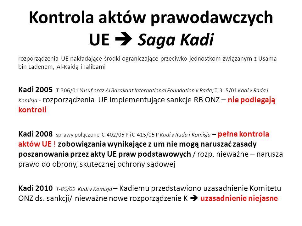 Kontrola aktów prawodawczych UE  Saga Kadi rozporządzenia UE nakładające środki ograniczające przeciwko jednostkom związanym z Usama bin Ladenem, Al-Kaidą i Talibami Kadi 2005 T-306/01 Yusuf oraz Al Barakaat International Foundation v Rada; T-315/01 Kadi v Rada i Komisja - rozporządzenia UE implementujące sankcje RB ONZ – nie podlegają kontroli Kadi 2008 sprawy połączone C-402/05 P i C-415/05 P Kadi v Rada i Komisja – pełna kontrola aktów UE .