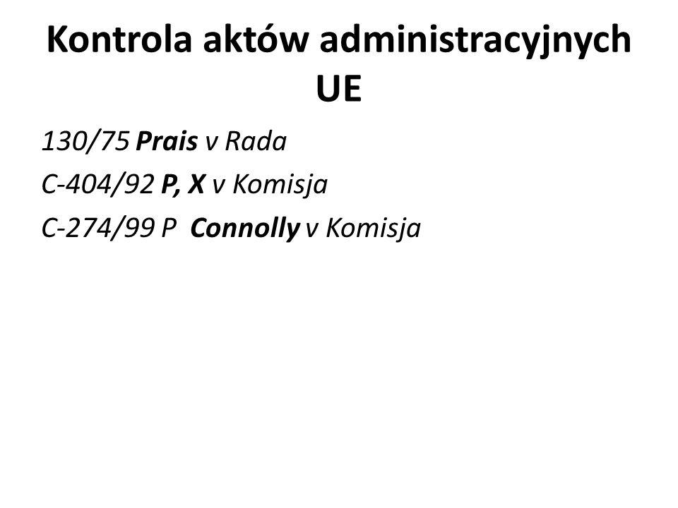 Kontrola aktów administracyjnych UE 130/75 Prais v Rada C-404/92 P, X v Komisja C-274/99 P Connolly v Komisja