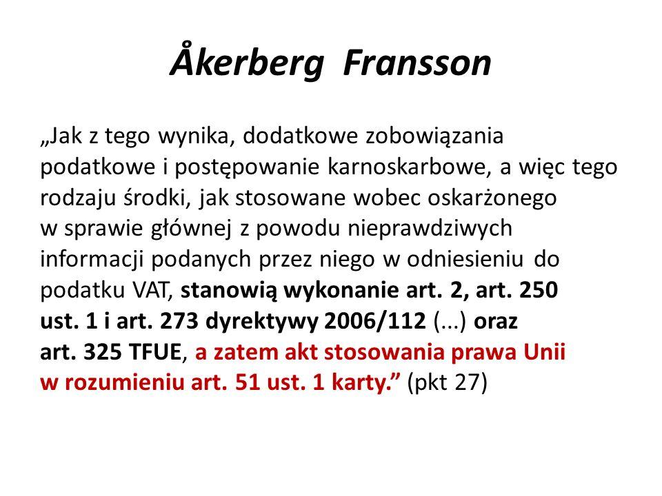 """Åkerberg Fransson """"Jak z tego wynika, dodatkowe zobowiązania podatkowe i postępowanie karnoskarbowe, a więc tego rodzaju środki, jak stosowane wobec oskarżonego w sprawie głównej z powodu nieprawdziwych informacji podanych przez niego w odniesieniu do podatku VAT, stanowią wykonanie art."""