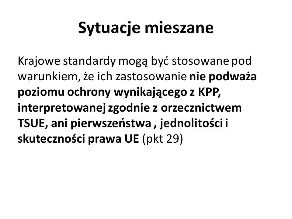 Sytuacje mieszane Krajowe standardy mogą być stosowane pod warunkiem, że ich zastosowanie nie podważa poziomu ochrony wynikającego z KPP, interpretowanej zgodnie z orzecznictwem TSUE, ani pierwszeństwa, jednolitości i skuteczności prawa UE (pkt 29)