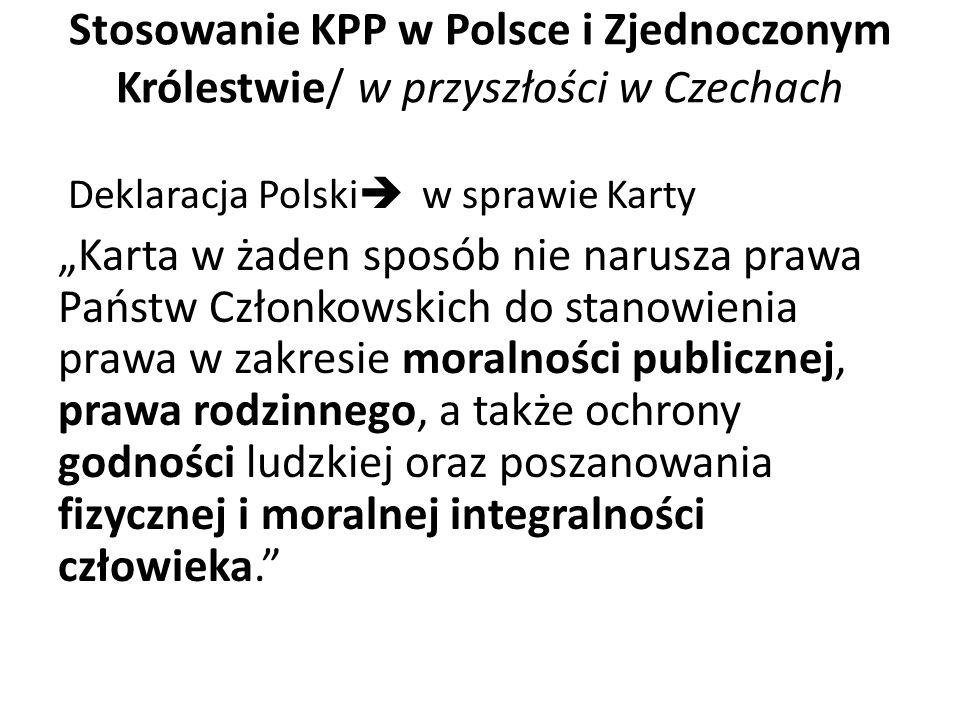 """Stosowanie KPP w Polsce i Zjednoczonym Królestwie/ w przyszłości w Czechach Deklaracja Polski  w sprawie Karty """"Karta w żaden sposób nie narusza prawa Państw Członkowskich do stanowienia prawa w zakresie moralności publicznej, prawa rodzinnego, a także ochrony godności ludzkiej oraz poszanowania fizycznej i moralnej integralności człowieka."""