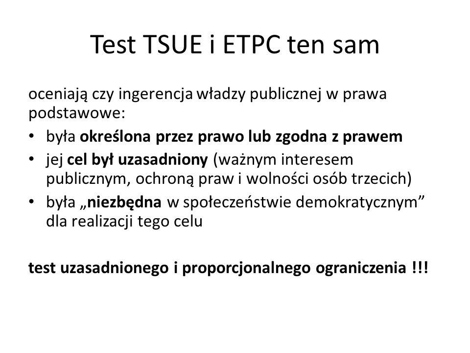 """Test TSUE i ETPC ten sam oceniają czy ingerencja władzy publicznej w prawa podstawowe: była określona przez prawo lub zgodna z prawem jej cel był uzasadniony (ważnym interesem publicznym, ochroną praw i wolności osób trzecich) była """"niezbędna w społeczeństwie demokratycznym dla realizacji tego celu test uzasadnionego i proporcjonalnego ograniczenia !!!"""