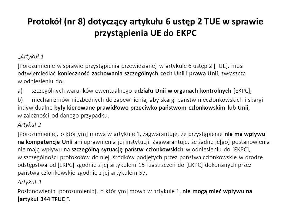 """Protokół (nr 8) dotyczący artykułu 6 ustęp 2 TUE w sprawie przystąpienia UE do EKPC """"Artykuł 1 [Porozumienie w sprawie przystąpienia przewidziane] w artykule 6 ustęp 2 [TUE], musi odzwierciedlać konieczność zachowania szczególnych cech Unii i prawa Unii, zwłaszcza w odniesieniu do: a) szczególnych warunków ewentualnego udziału Unii w organach kontrolnych [EKPC]; b) mechanizmów niezbędnych do zapewnienia, aby skargi państw nieczłonkowskich i skargi indywidualne były kierowane prawidłowo przeciwko państwom członkowskim lub Unii, w zależności od danego przypadku."""