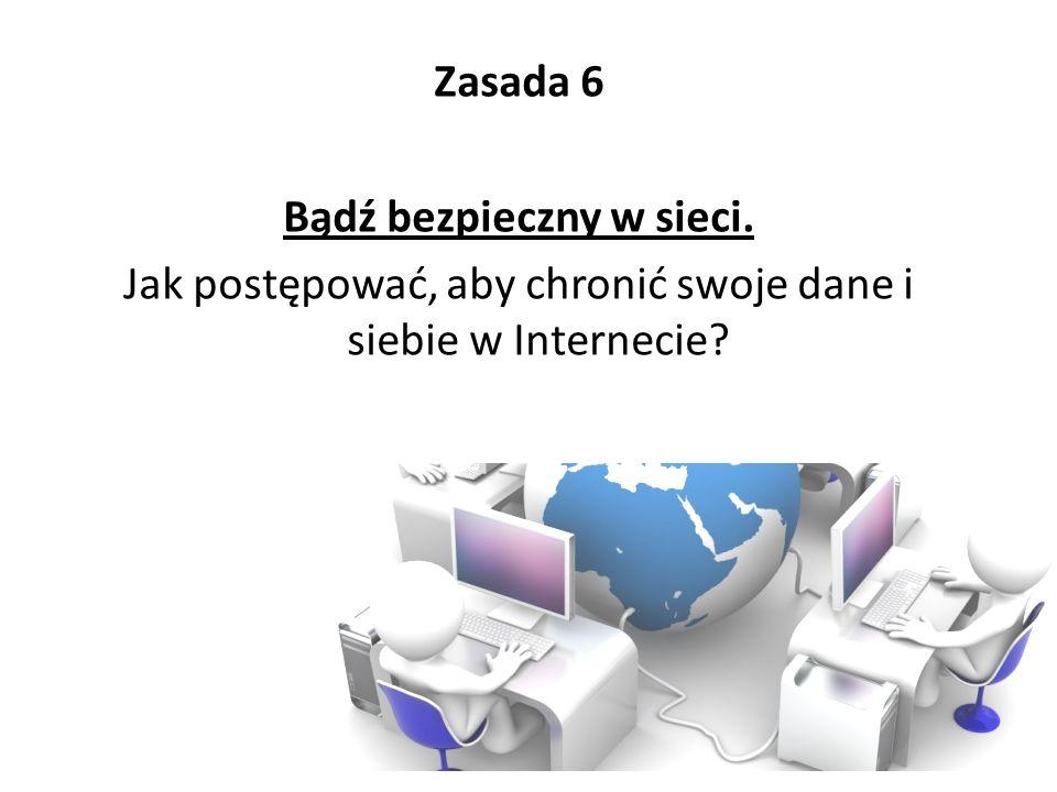 Zasada 6 Bądź bezpieczny w sieci. Jak postępować, aby chronić swoje dane i siebie w Internecie?
