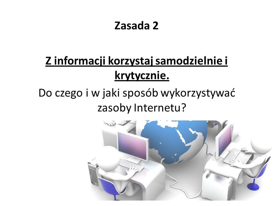 Zasada 2 Z informacji korzystaj samodzielnie i krytycznie. Do czego i w jaki sposób wykorzystywać zasoby Internetu?
