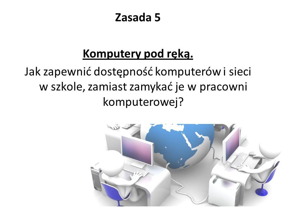 Zasada 5 Komputery pod ręką. Jak zapewnić dostępność komputerów i sieci w szkole, zamiast zamykać je w pracowni komputerowej?