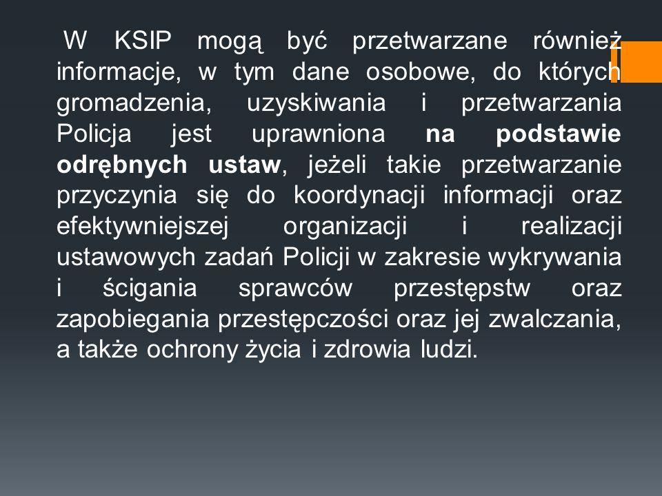 W KSIP mogą być przetwarzane również informacje, w tym dane osobowe, do których gromadzenia, uzyskiwania i przetwarzania Policja jest uprawniona na po