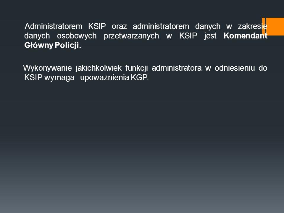 Administratorem KSIP oraz administratorem danych w zakresie danych osobowych przetwarzanych w KSIP jest Komendant Główny Policji. Wykonywanie jakichko