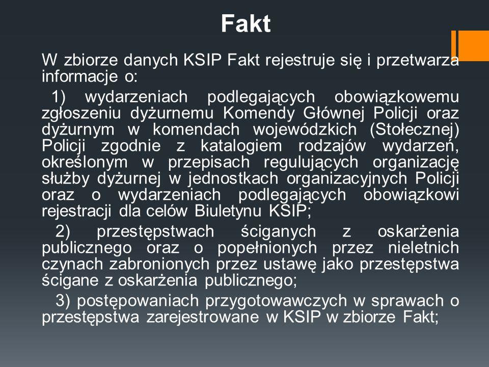 Fakt W zbiorze danych KSIP Fakt rejestruje się i przetwarza informacje o: 1) wydarzeniach podlegających obowiązkowemu zgłoszeniu dyżurnemu Komendy Głó
