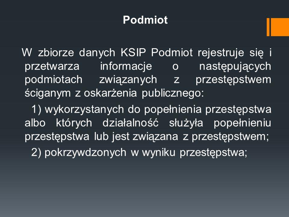 Podmiot W zbiorze danych KSIP Podmiot rejestruje się i przetwarza informacje o następujących podmiotach związanych z przestępstwem ściganym z oskarżen