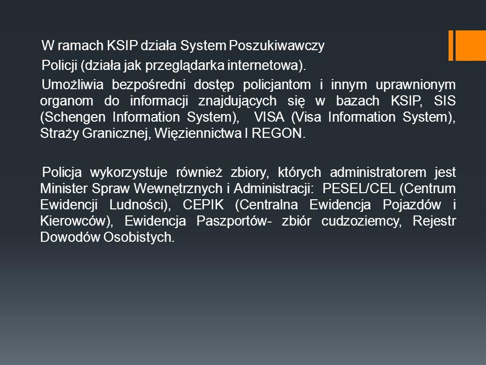 W ramach KSIP działa System Poszukiwawczy Policji (działa jak przeglądarka internetowa). Umożliwia bezpośredni dostęp policjantom i innym uprawnionym