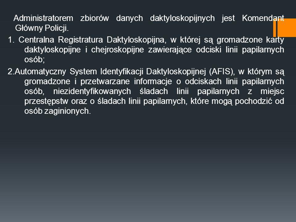 Administratorem zbiorów danych daktyloskopijnych jest Komendant Główny Policji. 1. Centralna Registratura Daktyloskopijna, w której są gromadzone kart