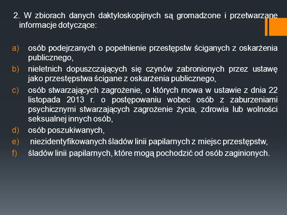 2. W zbiorach danych daktyloskopijnych są gromadzone i przetwarzane informacje dotyczące: a)osób podejrzanych o popełnienie przestępstw ściganych z os