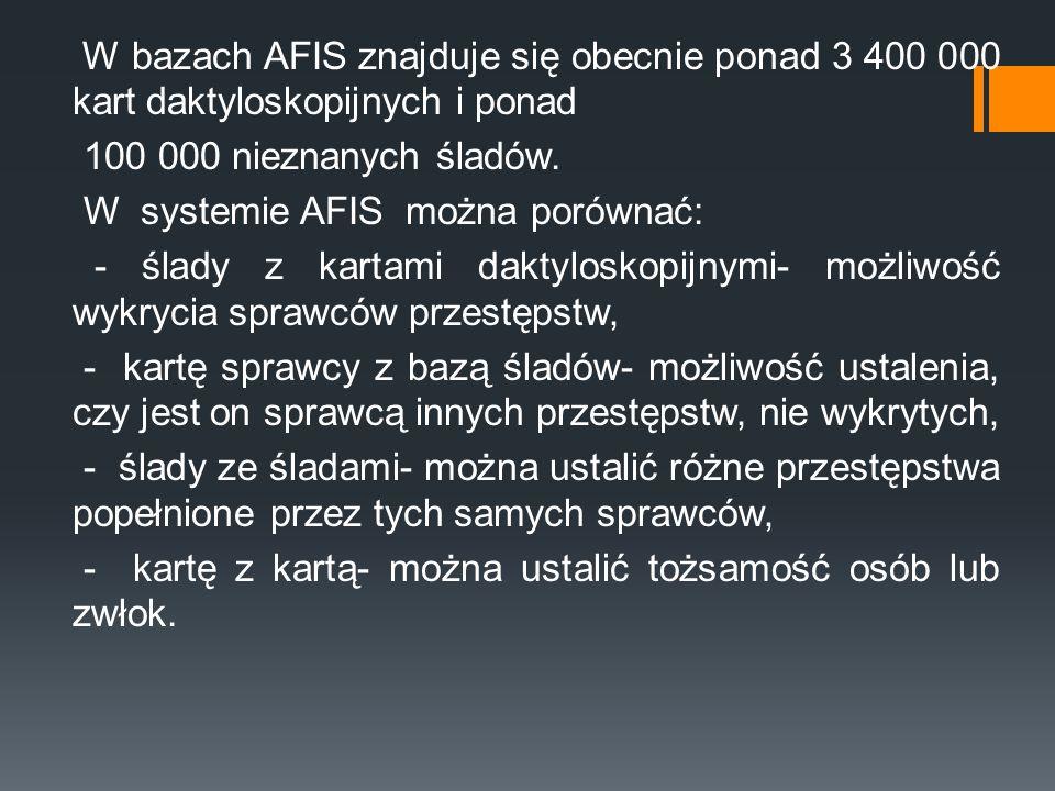 W bazach AFIS znajduje się obecnie ponad 3 400 000 kart daktyloskopijnych i ponad 100 000 nieznanych śladów. W systemie AFIS można porównać: - ślady z