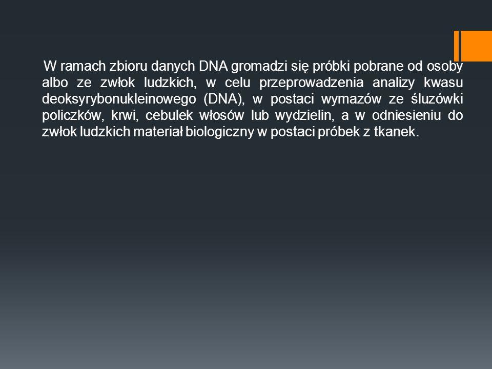 W ramach zbioru danych DNA gromadzi się próbki pobrane od osoby albo ze zwłok ludzkich, w celu przeprowadzenia analizy kwasu deoksyrybonukleinowego (D