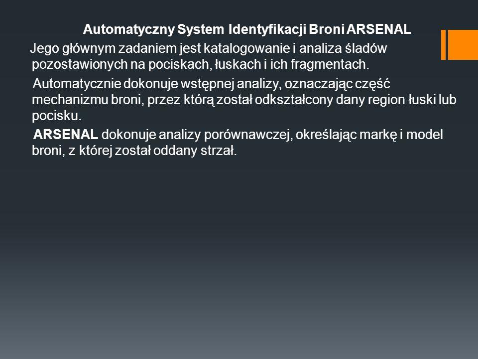 Automatyczny System Identyfikacji Broni ARSENAL Jego głównym zadaniem jest katalogowanie i analiza śladów pozostawionych na pociskach, łuskach i ich f