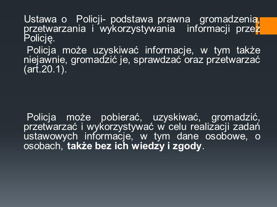 Ustawa o Policji- podstawa prawna gromadzenia, przetwarzania i wykorzystywania informacji przez Policję. Policja może uzyskiwać informacje, w tym takż