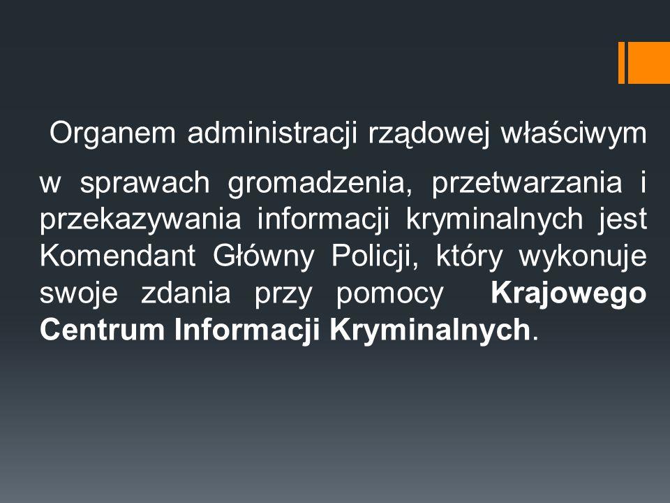 Organem administracji rządowej właściwym w sprawach gromadzenia, przetwarzania i przekazywania informacji kryminalnych jest Komendant Główny Policji,