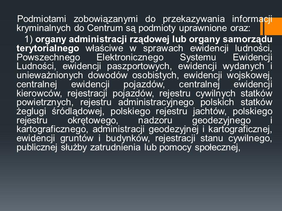 Podmiotami zobowiązanymi do przekazywania informacji kryminalnych do Centrum są podmioty uprawnione oraz: 1) organy administracji rządowej lub organy