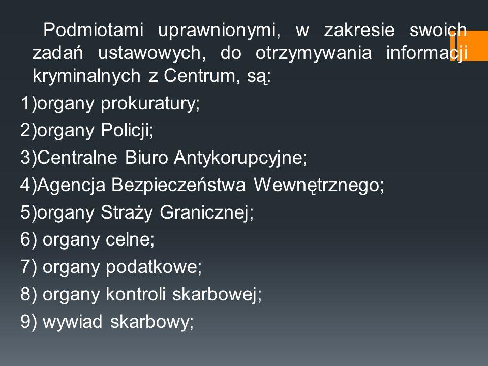 Podmiotami uprawnionymi, w zakresie swoich zadań ustawowych, do otrzymywania informacji kryminalnych z Centrum, są: 1)organy prokuratury; 2)organy Pol