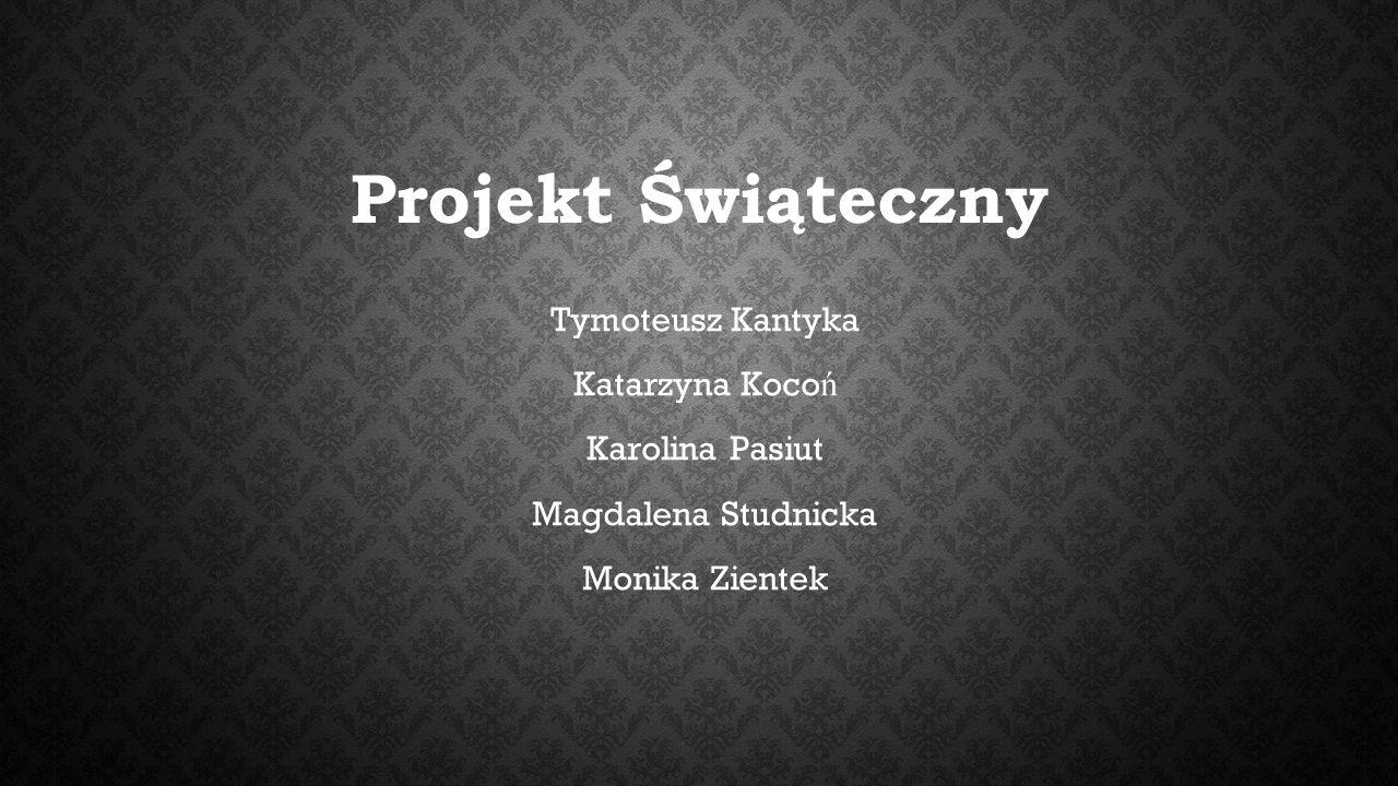 Projekt Świąteczny Tymoteusz Kantyka Katarzyna Kocoń Karolina Pasiut Magdalena Studnicka Monika Zientek