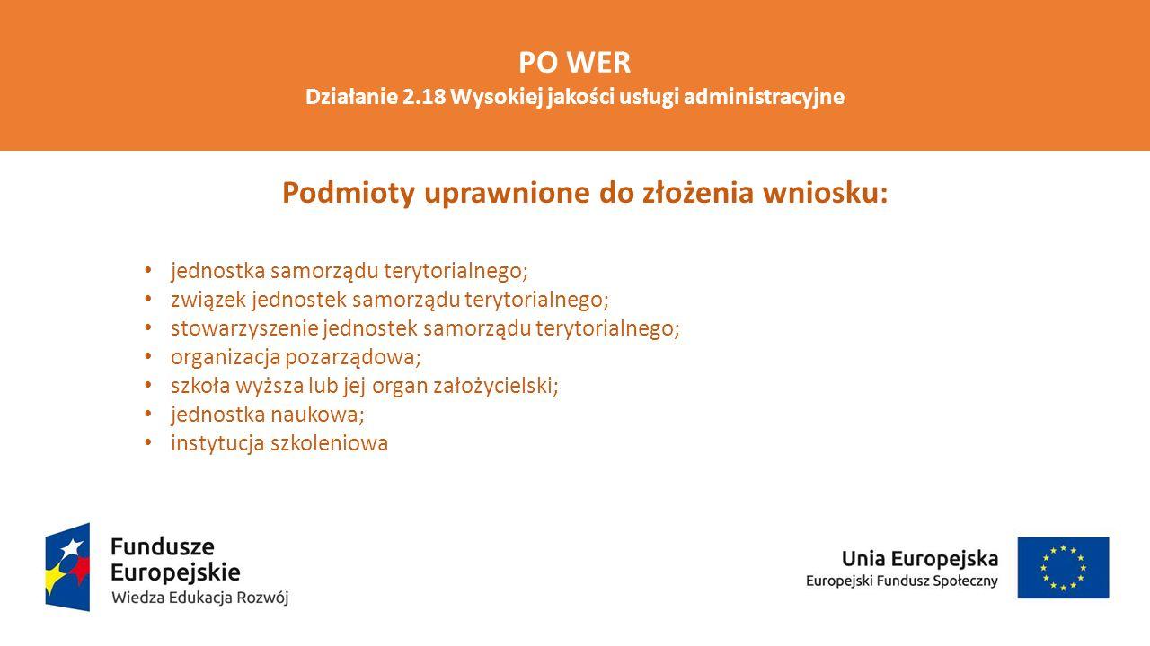 PO WER Działanie 2.18 Wysokiej jakości usługi administracyjne Grupa docelowa : 1)gminy, powiaty; 2)pracownicy: jednostek samorządu terytorialnego objętych wsparciem w ramach projektu w rozumieniu ustawy z dnia 21 listopada 2008 r.