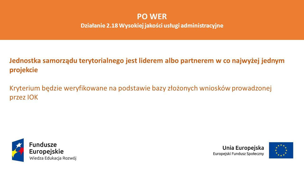 Projekty złożone w odpowiedzi na konkurs obejmują wsparciem minimum 5 jednostek samorządu terytorialnego stanowiących grupę docelową projektu JST objęte wsparciem w ramach projektu pełnią rolę lidera albo partnera projektu Weryfikacja spełnienia kryterium na podstawie treści wniosku o dofinansowanie projektu PO WER Działanie 2.18 Wysokiej jakości usługi administracyjne