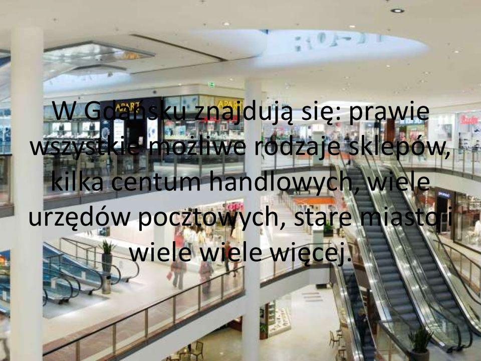 W Gdańsku znajdują się: prawie wszystkie możliwe rodzaje sklepów, kilka centum handlowych, wiele urzędów pocztowych, stare miasto i wiele wiele więcej.