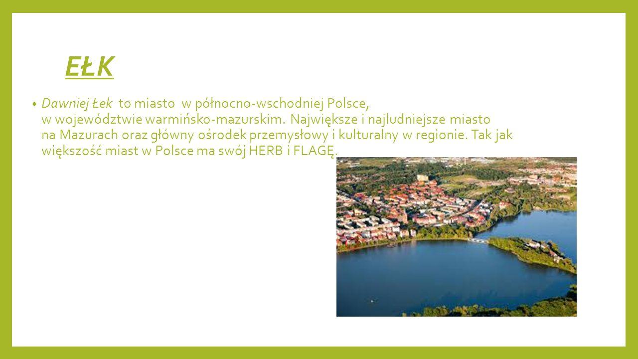 EŁK Dawniej Łek to miasto w północno-wschodniej Polsce, w województwie warmińsko-mazurskim. Największe i najludniejsze miasto na Mazurach oraz główny