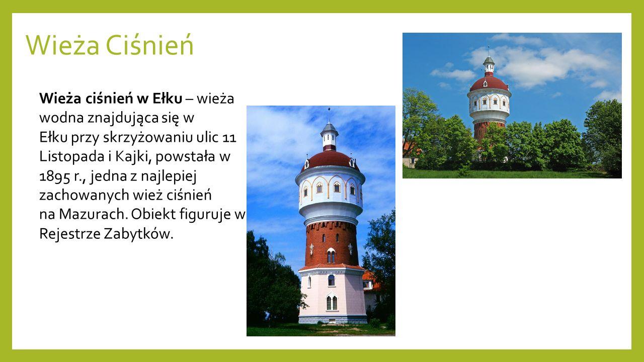 Wieża Ciśnień Wieża ciśnień w Ełku – wieża wodna znajdująca się w Ełku przy skrzyżowaniu ulic 11 Listopada i Kajki, powstała w 1895 r., jedna z najlep